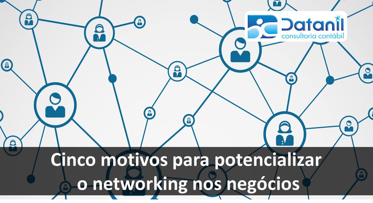 Cinco Motivos Para Potencializar O Networking Nos Negócios